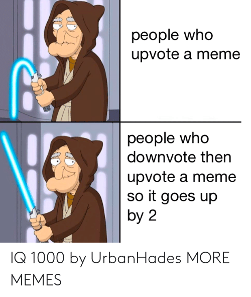 Dank, Meme, and Memes: people who  upvote a meme  people who  downvote then  upvote a meme  so it goes up  by 2 IQ 1000 by UrbanHades MORE MEMES
