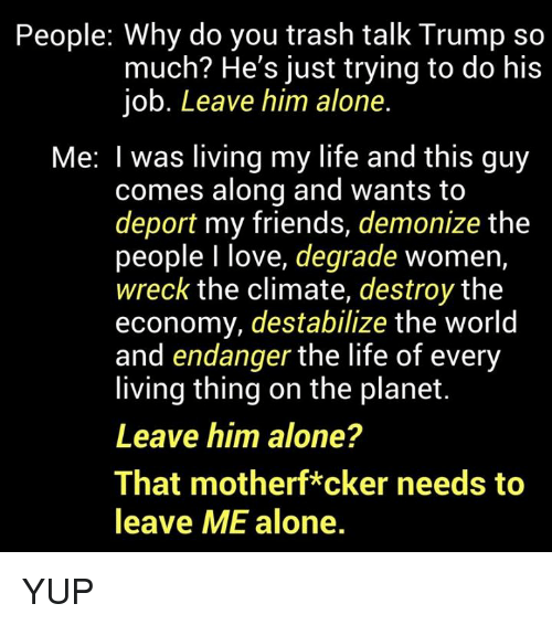 Being Alone, Friends, and Life: People: Why do you trash talk Trump so  much? He's just trying to do his  job. Leave him alone.  Me: I was living my life and this guy  comes along and wants to  deport my friends, demonize the  people I love, degrade women,  wreck the climate, destroy the  economy, destabilize the world  and endanger the life of every  living thing on the planet  Leave him alone?  That motherf*cker needs to  leave ME alone. YUP