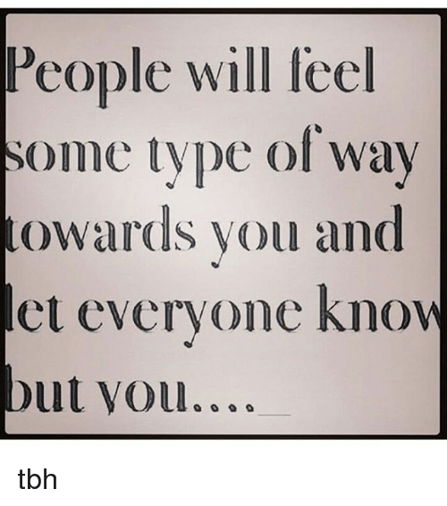 People Wil Some Type of Way Owards You and Let Everyone Know ...