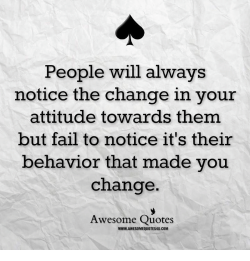 People Will Always Notice The Change In Your Attitude Towards Them