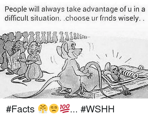 Facts, Wshh, and Dank Memes: People will always take advantage of u in a  difficull situation. choose ur frnds wisely.