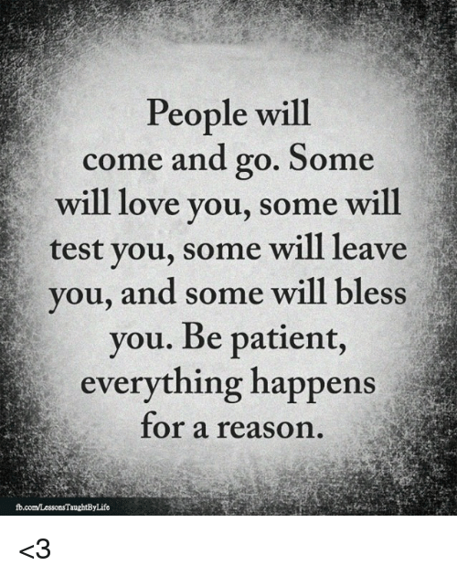 Love, Memes, and Patient: People will  come and go. Some  will love you, some will  test you, some will leave  ou, and some will bless  you. Be patient,  everything happens  for a reason <3