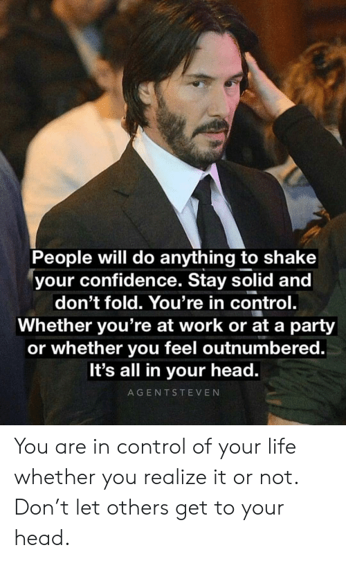 Confidence, Head, and Life: People will do anything to shake  your confidence. Stay solid and  don't fold. You're in control.  Whether you're at work or at a party  or whether you feel outnumbered.  It's all in your head.  AGENTSTEVEN You are in control of your life whether you realize it or not. Don't let others get to your head.