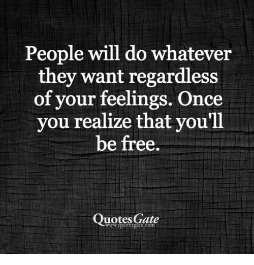 People Will Do Whatever They Want Regardless Of Your Feelings Once