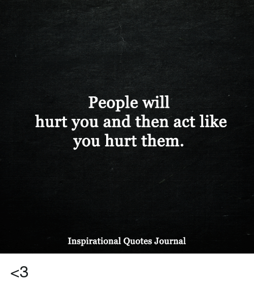 People Will Hurt You And Then Act Like You Hurt Them Inspirational
