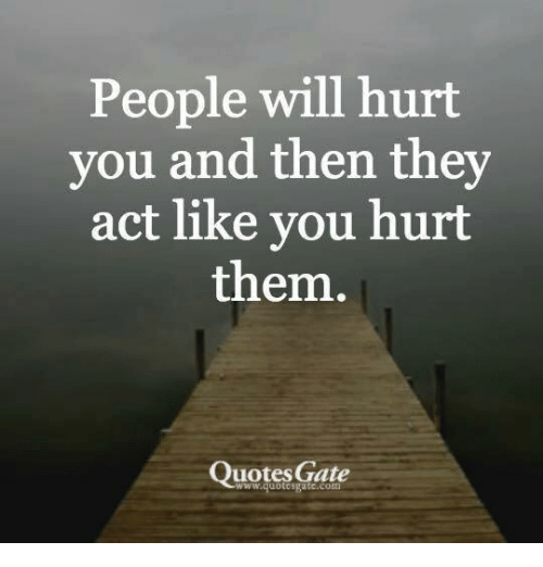People Will Hurt You And Then They Act Like You Hurt Them Quotes