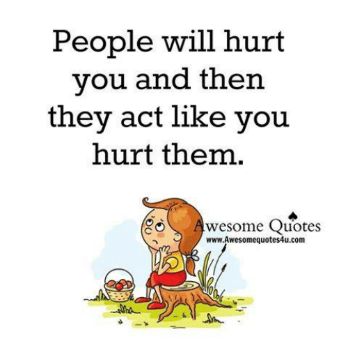 People Will Hurt You And Then They Act Like You Hurt Them Awesome