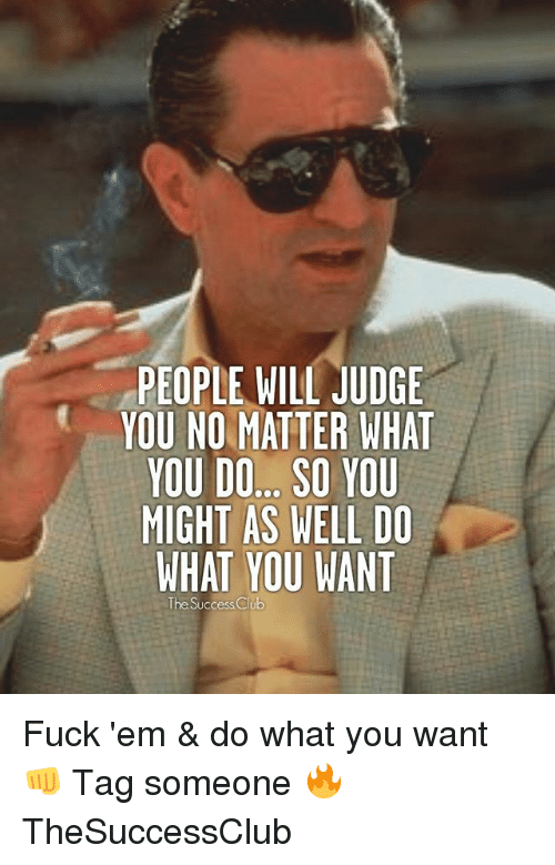 Memes, Fuck, and Tag Someone: PEOPLE WILL JUDGE  YOU NO MATTER WHAT  YOU DO... SO YOU  MIGHT AS WELL DO  WHAT YOU WANT  The Success Clu Fuck 'em & do what you want 👊 Tag someone 🔥 TheSuccessClub
