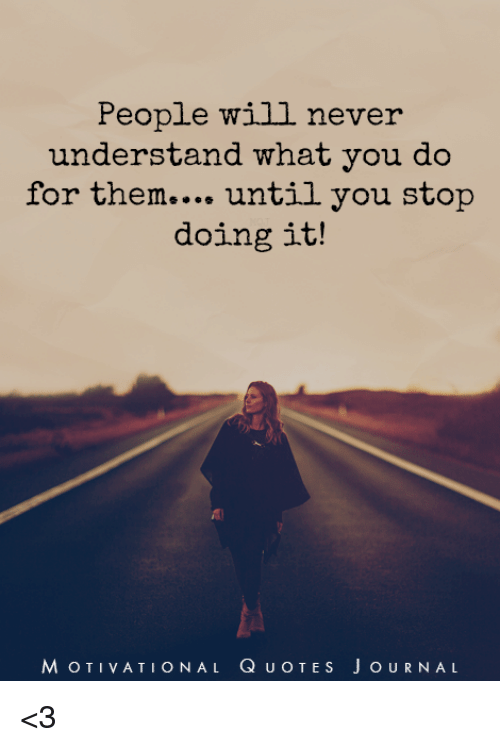 People Will Never Understand What You Do For Them Until You Stop