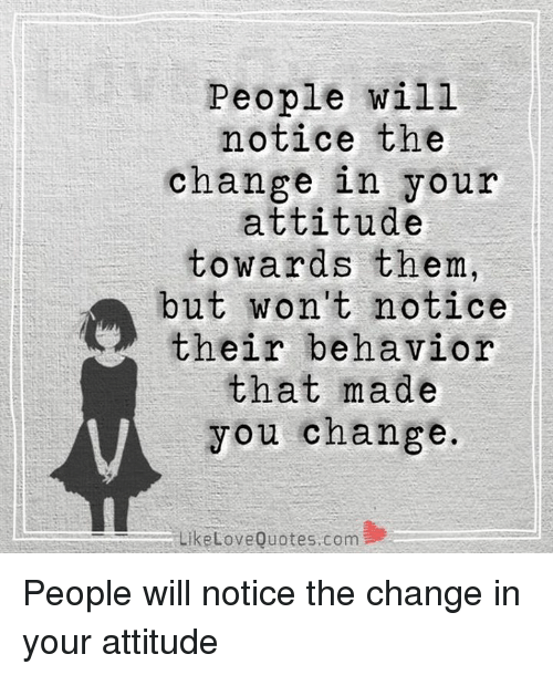 People Will Notice The Change In Your Attitude Towards Them But Won