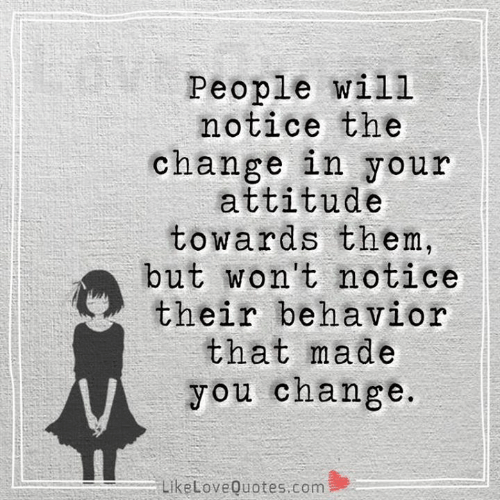 Memes, Attitude, and Change: People will  notice the  change in your  attitude  towards them,  but won't notice  their behavior  that made  you change.  LikeLoveQuotes.com