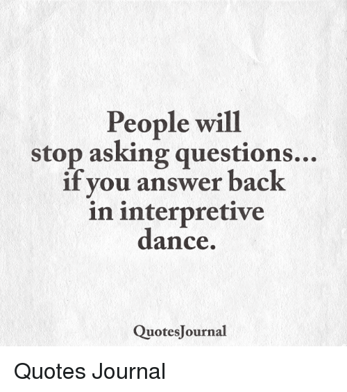 People Will Stop Asking Questions If You Answer Back In Interpretive Awesome Quotes Questions