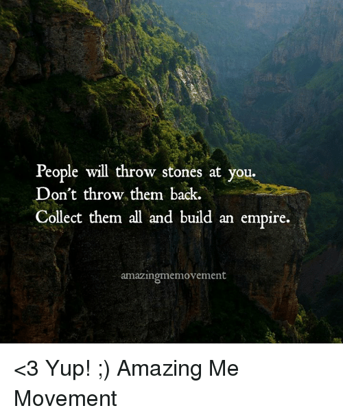 Empire, Memes, and Amazing: People will throw stones at you.  Don't throw them back.  Collect them all and build an empire.  amazingmemovement <3 Yup! ;)  Amazing Me Movement