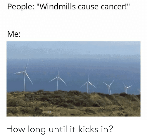 People Windmills Cause Cancer! Me How Long Until It Kicks ...