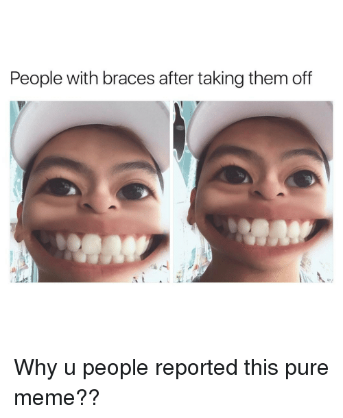Memes, Braces, and 🤖: People with braces after taking them off Why u people reported this pure meme??