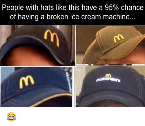 Memes, Ice Cream, and 🤖: People with hats like this have a 95% chance  of having a broken ice cream machine. 😂