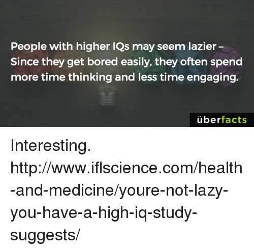 Bored, Lazy, and Memes: People with higher lQs may seem lazier  Since they get bored easily, they often spend  more time thinking and less time engaging.  uber  facts Interesting. http://www.iflscience.com/health-and-medicine/youre-not-lazy-you-have-a-high-iq-study-suggests/