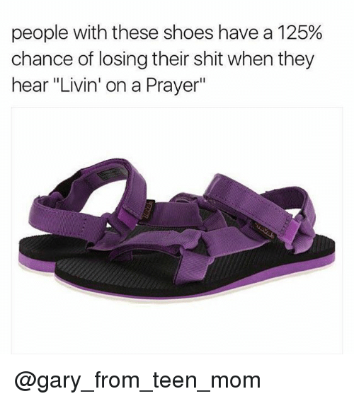 "Memes, Shit, and Shoes: people with these shoes have a 125%  chance of losing their shit when they  hear ""Livin' on a Prayer"" @gary_from_teen_mom"