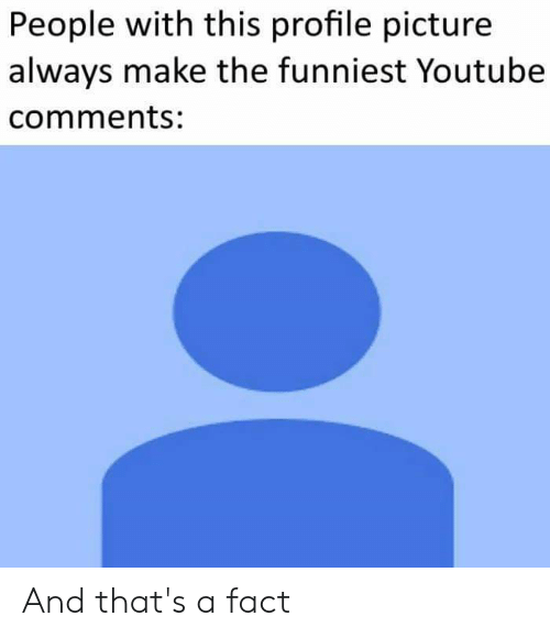 youtube.com, Dank Memes, and Picture: People with this profile picture  always make the funniest Youtube  comments: And that's a fact