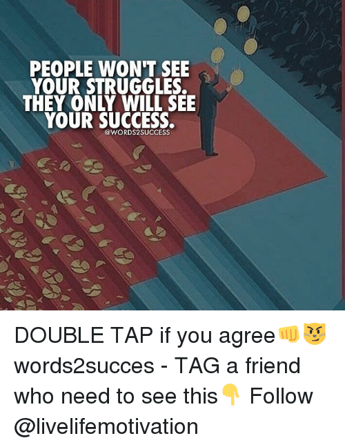 Memes, Success, and 🤖: PEOPLE WON'T SEE  YOUR STRUGGLES.  THEY ONLY WILL SEE  YOUR SUCCESS.  @WORDS SUCCESS DOUBLE TAP if you agree👊😼 words2succes - TAG a friend who need to see this👇 Follow @livelifemotivation