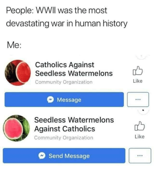 Community, History, and Human: People: WWIl was the most  devastating war in human history  Me:  Catholics Against  Seedless Watermelons  Community Organization  Like  Message  Seedless Watermelons  Against Catholics  Community Organization  Like  Send Message