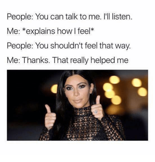 Celebrities, How, and Can: People: You can talk to me. I'll listen.  Me: *explains how l feel*  People: You shouldn't feel that way  Me: Thanks. That really helped me