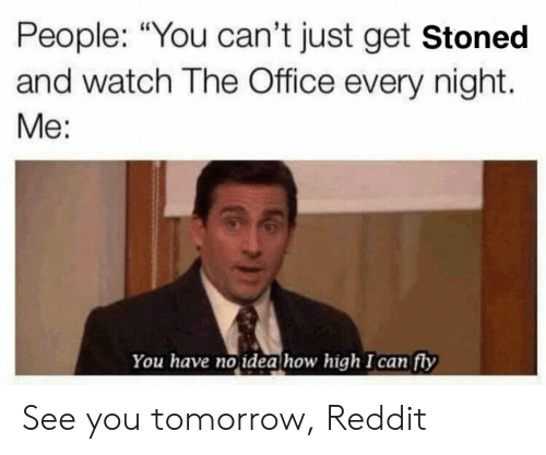 """How High, Reddit, and The Office: People: """"You can't just get Stoned  and watch The Office every night.  Me:  You have no idea how high I can fly See you tomorrow, Reddit"""