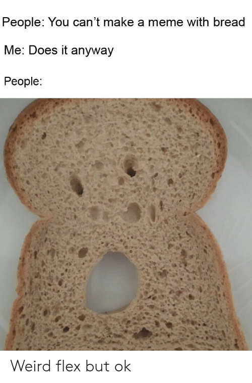 People You Can T Make A Meme With Bread Me Does It Anyway People