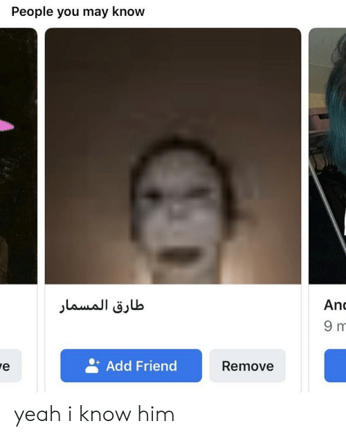 Yeah, Add, and Him: People you may know  طارق المسمار  An  9 m  Add Friend  Remove yeah i know him