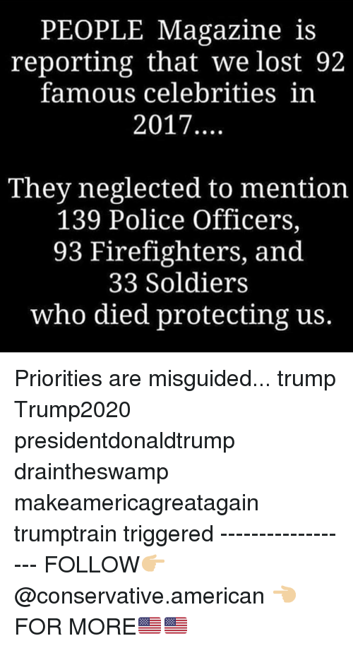 Memes, Police, and Soldiers: PEOPLEMagazine is  reporting that we lost 92  famous celebritiesin  2017  They neglected to mention  139 Police Officers,  93 Firefighters, and  33 Soldiers  who died protecting us. Priorities are misguided... trump Trump2020 presidentdonaldtrump draintheswamp makeamericagreatagain trumptrain triggered ------------------ FOLLOW👉🏼 @conservative.american 👈🏼 FOR MORE🇺🇸🇺🇸