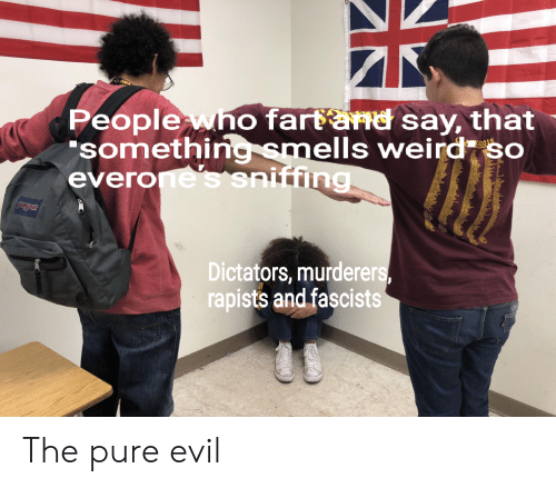 """Weird, Dank Memes, and Evil: Peoplewho fartand say, that  """"something smells weird so  everone's sniffing  2018  Dictators, murderers,  rapists and fascists The pure evil"""