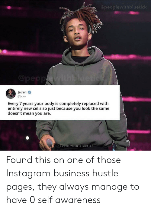 Instagram, Business, and Mean: @peoplewithbluetick  @peopwithblueticl  Jaden  @jaden  Every 7 years your body is completely replaced with  entirely new cells so just because you look the same  doesn't mean you are  People With Bluetick Found this on one of those Instagram business hustle pages, they always manage to have 0 self awareness