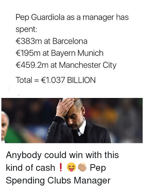 Barcelona, Memes, and Manchester City: Pep Guardiola as a manager has  spent:  383m at Barcelona  195m at Bayern Munich  459.2m at Manchester City  Total = €1.037 BILLION Anybody could win with this kind of cash❗️😝👏🏽 Pep Spending Clubs Manager