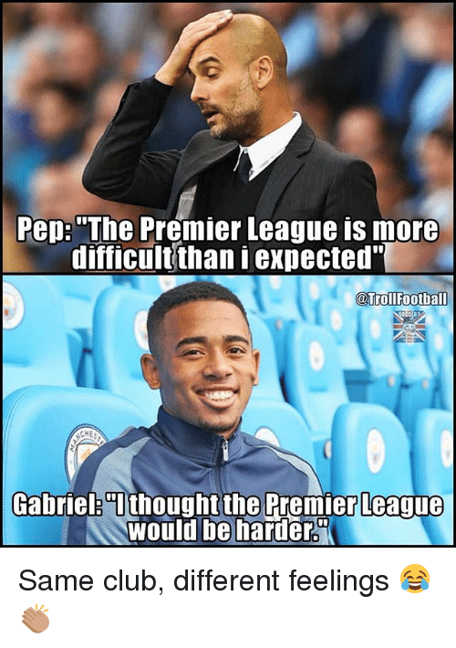 "Club, Football, and Memes: Pep: ""The Premier League is more  difficult than expected""  @Troll Football  CEE?  Gabriel 0i thought the Premier League  would be harder Same club, different feelings 😂👏🏽"