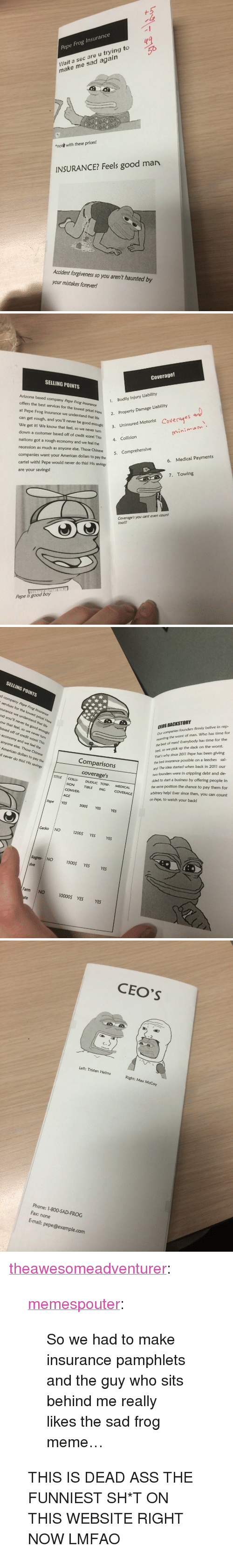"""Life, Meme, and Phone: Pepe Frog Insurance  Wait a sec are u trying to  make me sad agairn  """"not  with these prices!  INSURANCE? Feels good man  Accident forgiveness so you aren't haunted by  your mistakes forever!   Coverage!  SELLING POINTS  Arlzona based company Pepe Frog Insurance  offers the best services for the lowest pricel H  at Pepe Frog Insurance we understand that life  can get rough, and you'll never be good enough! 3. Uni  We get it! We know that feel, so we never turn  down a customer based off of credit score! This collision  nations got a rough economy and we feel the  recession as much as anyone else. Those Chinese 5  companies want your American dollars to pay the  cartel with! Pepe would never do this! His savings  are your savings!  1.  Bodily Injury Liability  2. Property Damage Liability  Coverae  Uninsured Motorist  nini  6. Medical Payments  7. Towing  Coverage's you cant even count  tool!!  Pepe is good boy   SELLING POINTS  d company Pepe Frog  CEOS BACKSTORY  Our companies founders firmly belive in rep-  resenting the worst of man. Who has time for  the best of men? Everybody has time for the  services for the lowest price! Here  surance we understand that life  nd you'll never be good enough!  ow that feel, so we never turn  based off of credit score! This  economy and we feel the  anyone else. Those Chinese  American dollars to pay the  d never do this! His savings  best,  That's why since 2011 Pepe has been giving  the best insurance possible on a leeches sal-  ary! The idea started when back in 2011 our  two founders were in crippling debt and de-  cided to start a business by offering people in  the same position the chance to pay them for  arbitrary help! Ever since then, you can count  on Pepe, to watch your back!  so we pick up the slack on the worst.  Comparisons  coverages  TITLE COLLI DUDUC TOW  MEDICAL  SION TIBLE ING COVERAGE  CONVER  AGE  Pepe YES  500$ YES  YES  Gecko NO  1200$ YES  YES  Regres- NO 500 YES YES  sive  Farm N"""