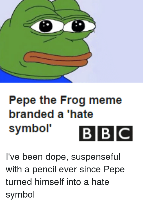 """Dope, Meme, and Memes: Pepe the Frog meme  branded a """"hate  symbol'  BBC I've been dope, suspenseful with a pencil ever since Pepe turned himself into a hate symbol"""