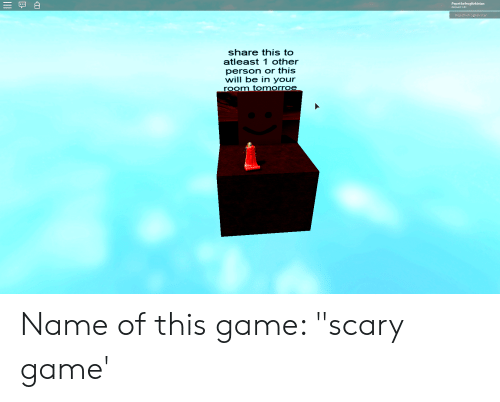 """Game, Account, and Name: PepethefrogKekistan  Account: 13+  PepethefrogKekistan  share this to  atleast 1 other  person or this  will be in your  room tomorroe Name of this game: """"scary game'"""