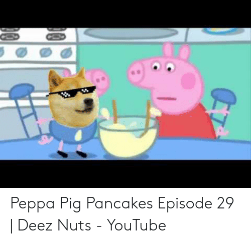 Peppa Pig Pancakes Episode 29 Deez Nuts Youtube Deez Nuts Meme