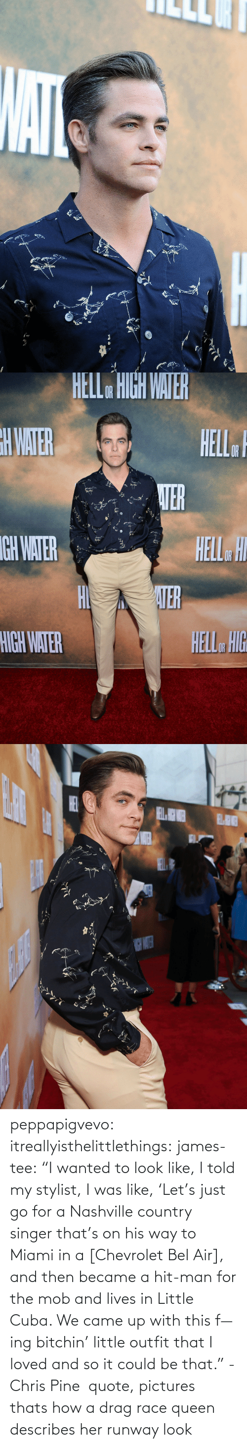 "Chris Pine, Fake, and Gif: peppapigvevo:  itreallyisthelittlethings:  james-tee:  ""I wanted to look like, I told my stylist, I was like, 'Let's just go for a Nashville country singer that's on his way to Miami in a [Chevrolet Bel Air], and then became a hit-man for the mob and lives in Little Cuba. We came up with this f—ing bitchin' little outfit that I loved and so it could be that."" - Chris Pine  quote, pictures        thats how a drag race queen describes her runway look"