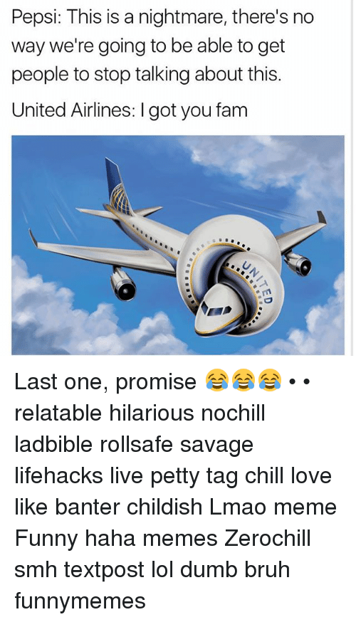 Bruh, Chill, and Dumb: Pepsi: This is a nightmare, there's no  way we're going to be able to get  people to stop talking about this.  United Airlines: l gotyou fam Last one, promise 😂😂😂 • • relatable hilarious nochill ladbible rollsafe savage lifehacks live petty tag chill love like banter childish Lmao meme Funny haha memes Zerochill smh textpost lol dumb bruh funnymemes
