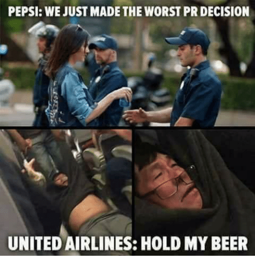 Beer, The Worst, and Pepsi: PEPSI: WE JUST MADE THE WORST PR DECISION  UNITED AIRLINES: HOLD MY BEER
