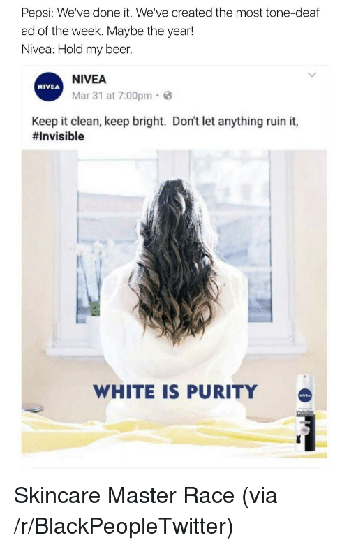 Beer, Blackpeopletwitter, and Pepsi: Pepsi: Weve done it. We've created the most tone-deaf  ad of the week. Maybe the year!  Nivea: Hold my beer.  NIVEA  Mar 31 at 7:00pm  NIVEA  Keep it clean, keep bright. Don't let anything ruin it,  #Invisible  WHITE IS PURITY <p>Skincare Master Race (via /r/BlackPeopleTwitter)</p>