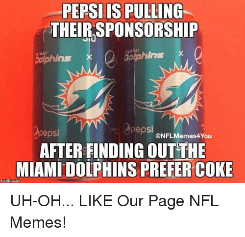 Memes, Nfl, and Pepsi: PEPSIIS PULLING  THEIR SPONSORSHIP  MIAMI  bolphins  Dolphins X  pepsi  pepsi  @NFLMemes4You  AFTER FINDING OUTTHE  MIAMIDOiPHINS PREFER COKE  inglip. com UH-OH...  LIKE Our Page NFL Memes!