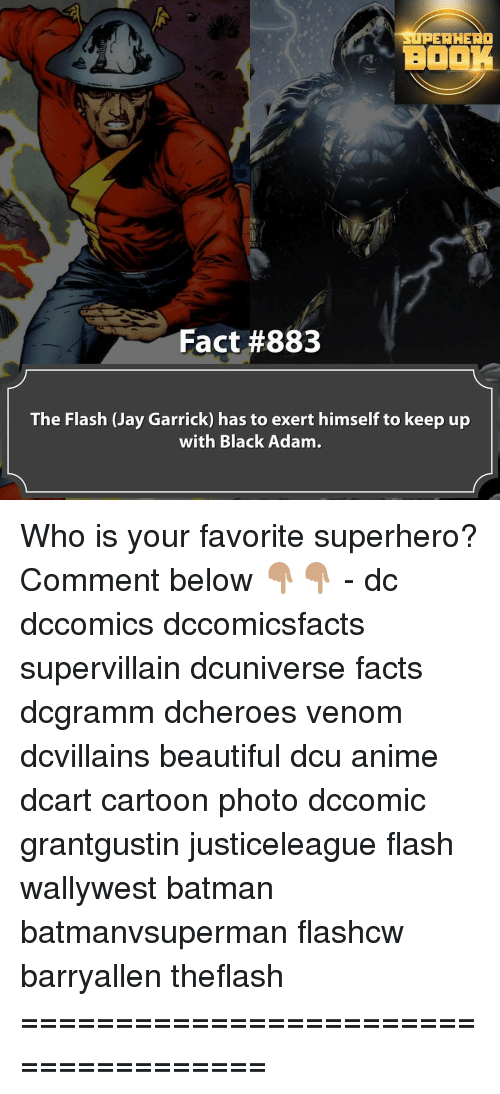 Memes, The Flash, and 🤖: PER HERO  BOOK  Fact #883  The Flash (Jay Garrick) has to exert himself to keep up  with Black Adam. Who is your favorite superhero? Comment below 👇🏽👇🏽 - dc dccomics dccomicsfacts supervillain dcuniverse facts dcgramm dcheroes venom dcvillains beautiful dcu anime dcart cartoon photo dccomic grantgustin justiceleague flash wallywest batman batmanvsuperman flashcw barryallen theflash =====================================