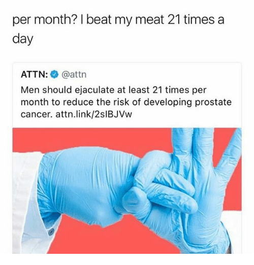 Memes, Cancer, and Link: per month? beat my meat 21 times a  day  ATTN  attn  Men should ejaculate at least 21 times per  month to reduce the risk of developing prostate  cancer. attn link/2slBJVw