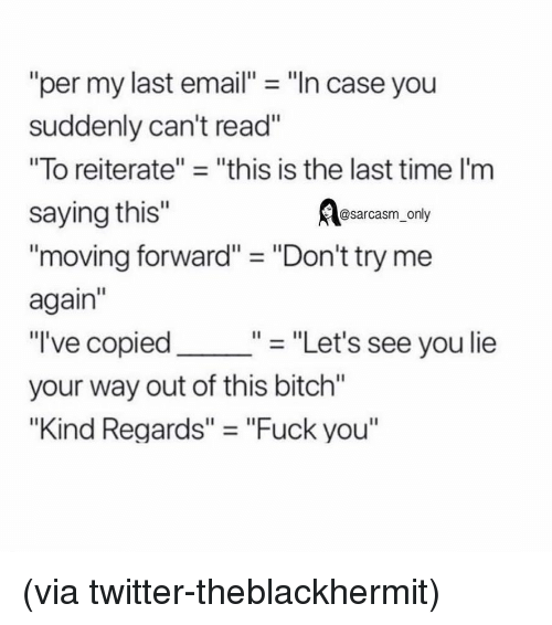 "Bitch, Fuck You, and Funny: ""per my last email- ""In case you  suddenly can't read""  ""To reiterate""- ""this is the last time I'm  saying this""  Aasarcasm, only  moving forward"" - ""Don't try me  again""  ""I've copied  your way out of this bitch""  ""Kind Regards"" - ""Fuck you""  ""- ""Let's see you lie (via twitter-theblackhermit)"