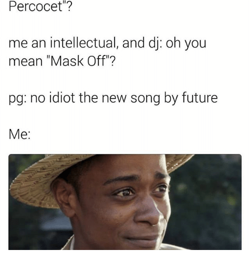 Intellectual Meme: Percocet? Me An Intellectual And Dj Oh You Mean Mask Off