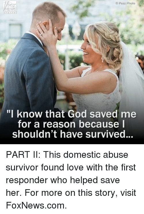 """God, Love, and Memes: Pere Photo  VNEMIS  """"I know that God saved me  for a reason because I  Shouldn't have survived. PART II: This domestic abuse survivor found love with the first responder who helped save her. For more on this story, visit FoxNews.com."""