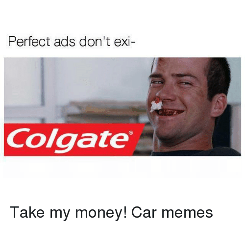 perfect ads dont exi colgate take my money car memes 24319292 perfect ads don't exi colgate take my money! car memes cars