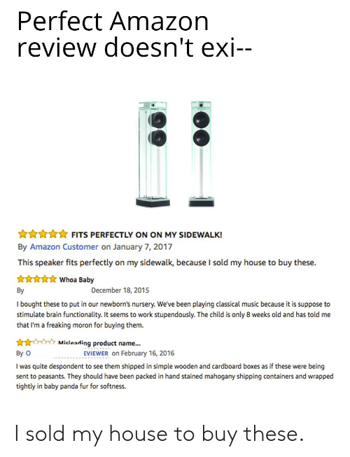 Amazon, Music, and My House: Perfect Amazon  review doesn't exi--  Annn FITS PERFECTLY ON ON MY SIDEWALK!  By Amazon Customer on January 7, 2017  This speaker fits perfectly on my sidewalk, because I sold my house to buy these.  Whoa Baby  By  December 18, 2015  I bought these to put in our newborn's nursery. We've been playing classical music because it is suppose to  stimulate brain functionality. It seems to work stupendously. The child is only 8 weeks old and has told me  that I'm a freaking moron for buying them.  Micloading product name...  By O  EVIEWER on February 16, 2016  I was quite despondent to see them shipped in simple wooden and cardboard boxes as if these were being  sent to peasants. They should have been packed in hand stained mahogany shipping containers and wrapped  tightly in baby panda fur for softness. I sold my house to buy these.